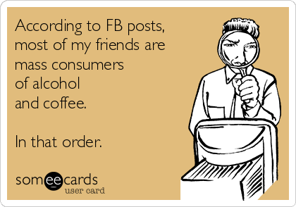 According to FB posts, most of my friends are mass consumers  of alcohol  and coffee.  In that order.