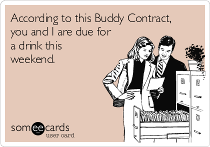 According to this Buddy Contract, you and I are due for  a drink this weekend.