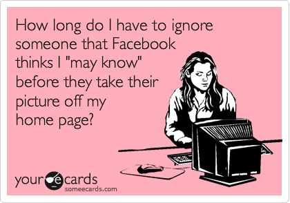 """How long do I have to ignore someone that Facebookthinks I """"may know""""before they take theirpicture off myhome page?"""