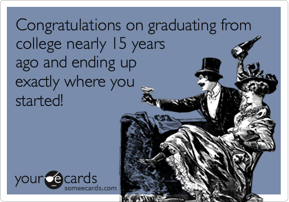 Congratulations on graduating from college nearly 15 years