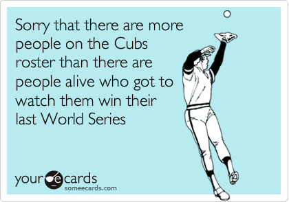 Sorry that there are morepeople on the Cubsroster than there arepeople alive who got towatch them win theirlast World Series