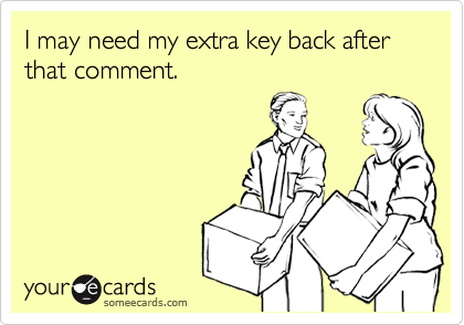 I may need my extra key back after that comment.