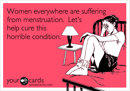 Women everywhere are sufferingfrom menstruation.  Let'shelp cure thishorrible condition.