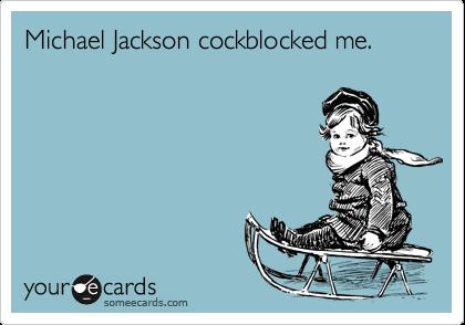 Michael Jackson cockblocked me.