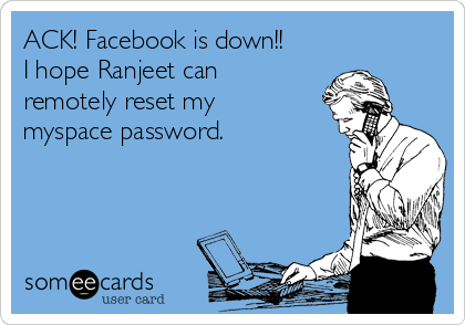 ACK! Facebook is down!! I hope Ranjeet can remotely reset my myspace password.