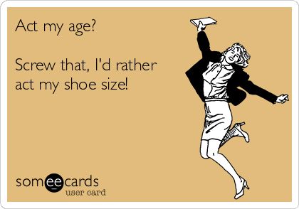 Act my age?   Screw that, I'd rather act my shoe size!