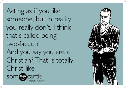 Acting as if you like someone, but in reality you really don't. I think that's called being two-faced ? And you say you are a Christian? That is totally Christ-like!