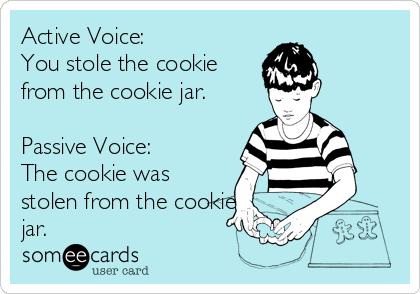 Active Voice:  You stole the cookie from the cookie jar.  Passive Voice: The cookie was stolen from the cookie jar.