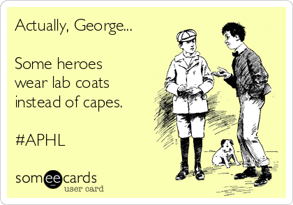 Actually, George...  Some heroes wear lab coats instead of capes.  #APHL