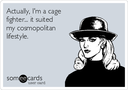 Actually, I'm a cage fighter... it suited my cosmopolitan lifestyle.