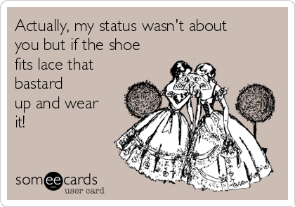 Actually, my status wasn't about you but if the shoe fits lace that bastard up and wear it!