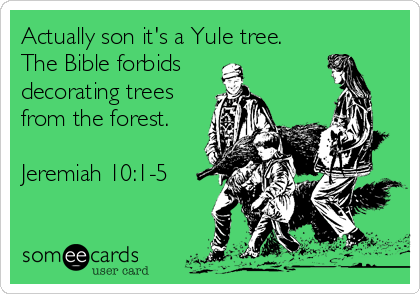Actually son it's a Yule tree. The Bible forbids decorating trees from the forest.  Jeremiah 10:1-5