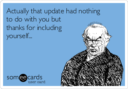 Actually that update had nothing to do with you but thanks for including yourself...