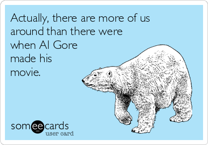 Actually, there are more of us around than there were when Al Gore made his movie.