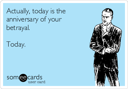 Actually, today is the  anniversary of your betrayal.  Today.