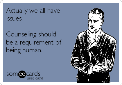 Actually we all have issues.   Counseling should be a requirement of being human.