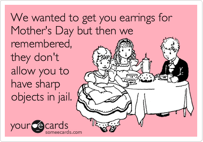 We wanted to get you earrings for Mother's Day but then we