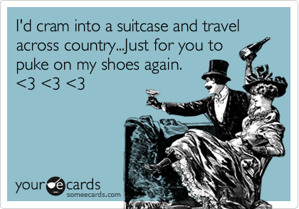 I'd cram into a suitcase and travel across country...Just for you to