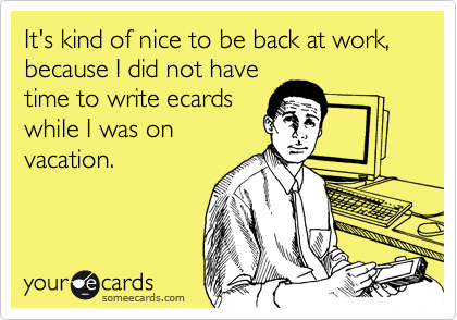 It's kind of nice to be back at work, because I did not havetime to write ecardswhile I was onvacation.