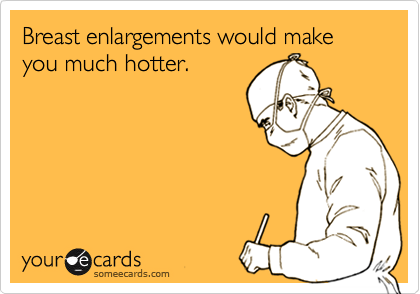 Breast enlargements would make you much hotter.