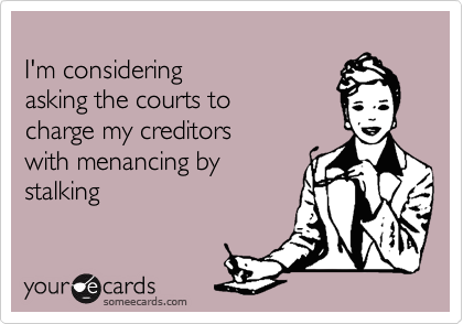 I'm considering  asking the courts to  charge my creditors  with menancing by stalking