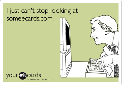 I just can't stop looking at someecards.com.