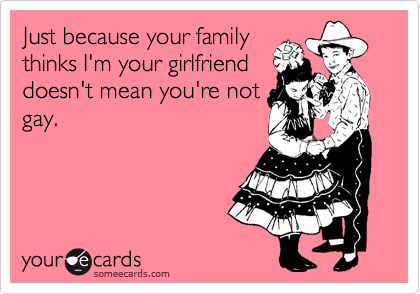 Just because your family thinks I'm your girlfriend doesn't mean you're not gay.