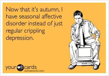 Now that it's autumn, I have seasonal affective disorder instead of just regular crippling depression.
