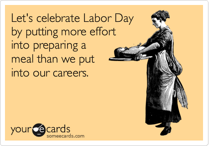 Let's celebrate Labor Day by putting more effort into preparing a meal than we put into our careers.