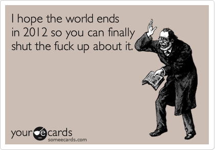 I hope the world ends in 2012 so you can finally shut the fuck up about it.