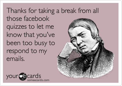 Thanks for taking a break from all those facebookquizzes to let meknow that you'vebeen too busy torespond to myemails.