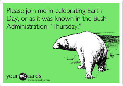 "Please join me in celebrating Earth Day, or as it was known in the Bush Administration, ""Thursday."""