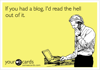 If you had a blog, I'd read the hell out of it.