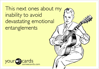 This next ones about myinability to avoiddevastating emotionalentanglements