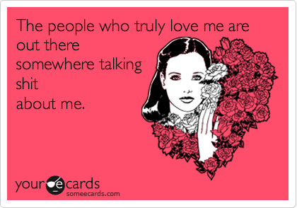 The people who truly love me are out theresomewhere talkingshitabout me.