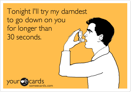 Tonight I'll try my darndest to go down on you for longer than 30 seconds.