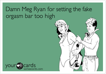 Damn Meg Ryan for setting the fake orgasm bar too high
