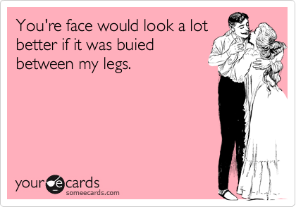 You're face would look a lotbetter if it was buiedbetween my legs.