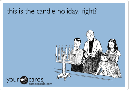 this is the candle holiday, right?