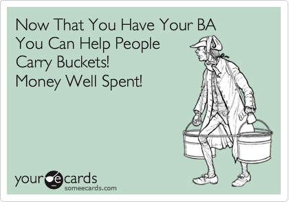 Now That You Have Your BA  You Can Help People Carry Buckets! Money Well Spent!
