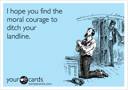 I hope you find the moral courage to  ditch your  landline.