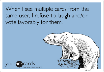 When I see multiple cards from the same user, I refuse to laugh and/or vote favorably for them.