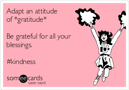 Adapt an attitude of *gratitude*  Be grateful for all your  blessings.   #kindness