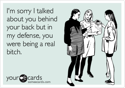 I'm sorry I talkedabout you behindyour back but inmy defense, youwere being a realbitch.