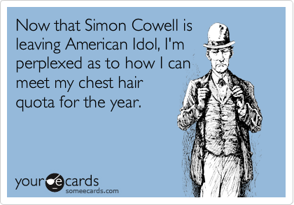 Now that Simon Cowell is leaving American Idol, I'm perplexed as to how I can meet my chest hair quota for the year.