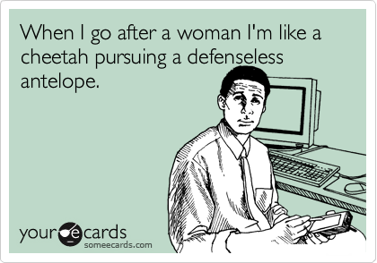 When I go after a woman I'm like a cheetah pursuing a defenseless