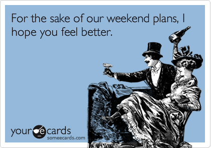 For the sake of our weekend plans, I hope you feel better.
