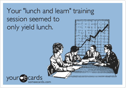 "Your ""lunch and learn"" training session seemed to