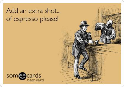Add an extra shot... of espresso please!