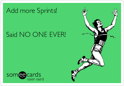 Add more Sprints!   Said NO ONE EVER!